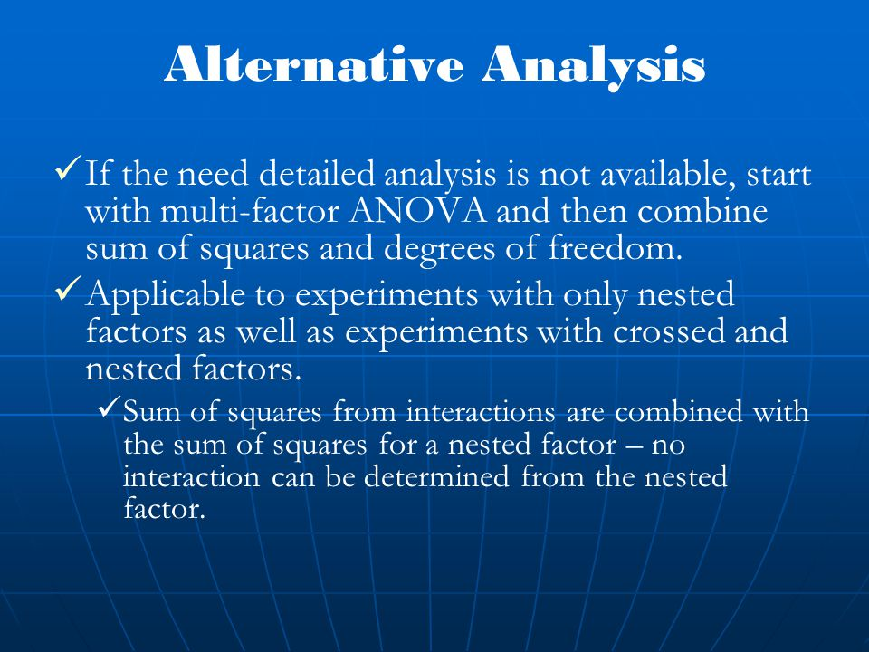 Alternative Analysis If the need detailed analysis is not available, start with multi-factor ANOVA and then combine sum of squares and degrees of freedom.