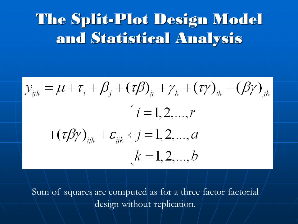 The Split-Plot Design Model and Statistical Analysis Sum of squares are computed as for a three factor factorial design without replication.