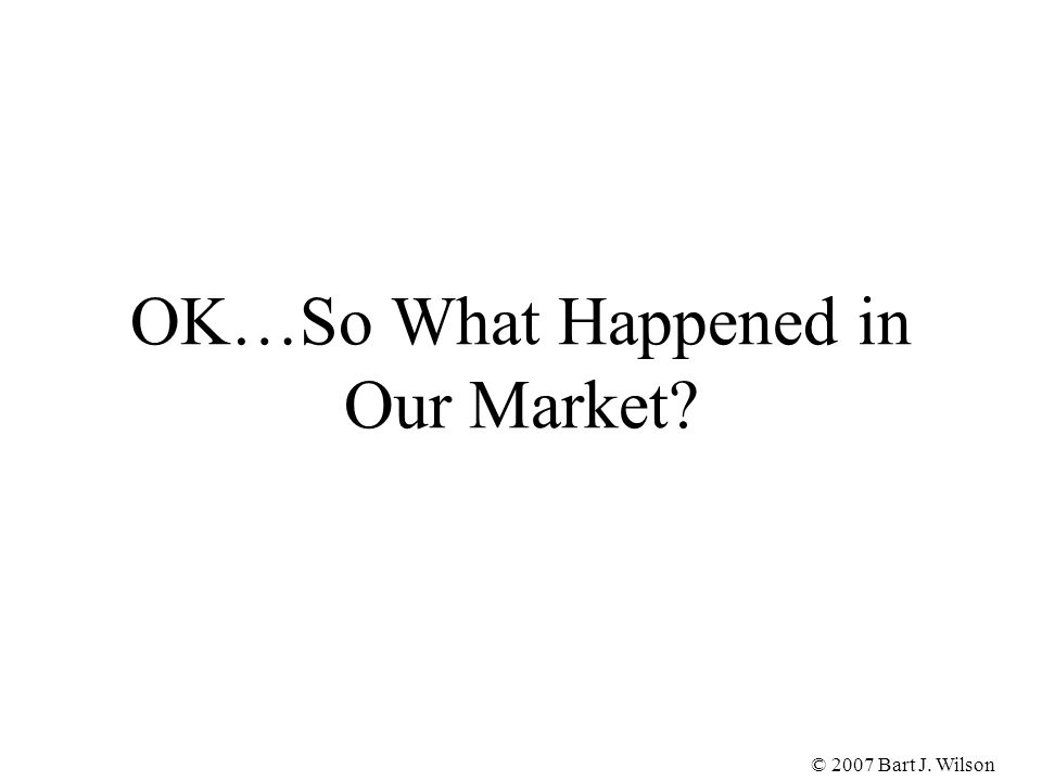 © 2007 Bart J. Wilson OK…So What Happened in Our Market