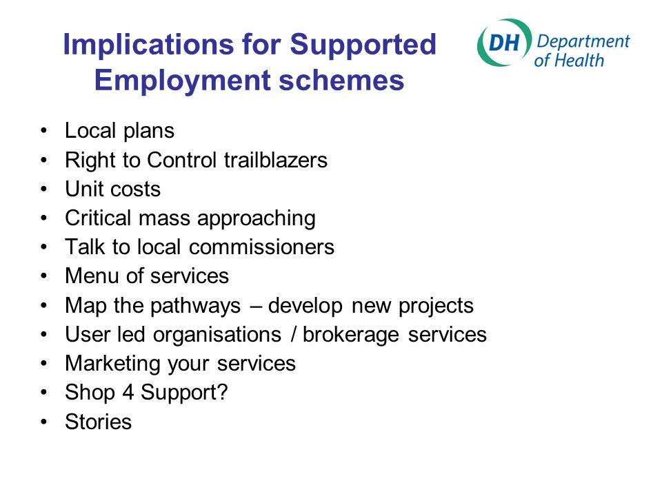 Local plans Right to Control trailblazers Unit costs Critical mass approaching Talk to local commissioners Menu of services Map the pathways – develop new projects User led organisations / brokerage services Marketing your services Shop 4 Support.
