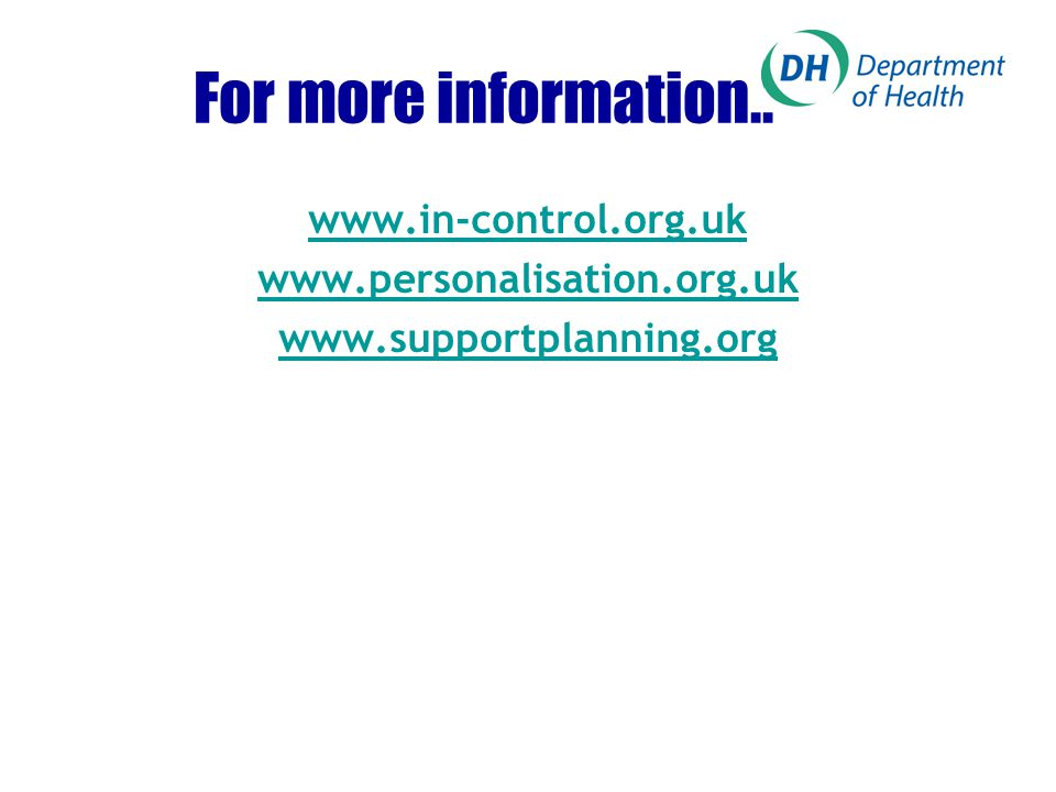 For more information.. www.in-control.org.uk www.personalisation.org.uk www.supportplanning.org