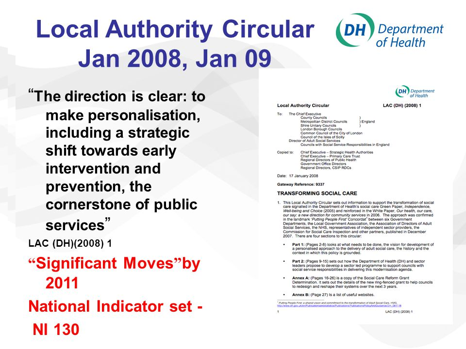 Local Authority Circular Jan 2008, Jan 09 The direction is clear: to make personalisation, including a strategic shift towards early intervention and prevention, the cornerstone of public services LAC (DH)(2008) 1 Significant Moves by 2011 National Indicator set - NI 130