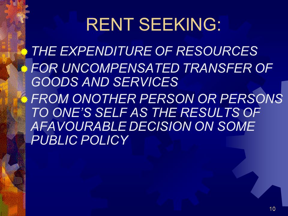 10 RENT SEEKING:  THE EXPENDITURE OF RESOURCES  FOR UNCOMPENSATED TRANSFER OF GOODS AND SERVICES  FROM ONOTHER PERSON OR PERSONS TO ONE'S SELF AS THE RESULTS OF AFAVOURABLE DECISION ON SOME PUBLIC POLICY