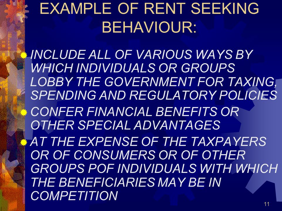 11 EXAMPLE OF RENT SEEKING BEHAVIOUR:  INCLUDE ALL OF VARIOUS WAYS BY WHICH INDIVIDUALS OR GROUPS LOBBY THE GOVERNMENT FOR TAXING, SPENDING AND REGULATORY POLICIES  CONFER FINANCIAL BENEFITS OR OTHER SPECIAL ADVANTAGES  AT THE EXPENSE OF THE TAXPAYERS OR OF CONSUMERS OR OF OTHER GROUPS POF INDIVIDUALS WITH WHICH THE BENEFICIARIES MAY BE IN COMPETITION