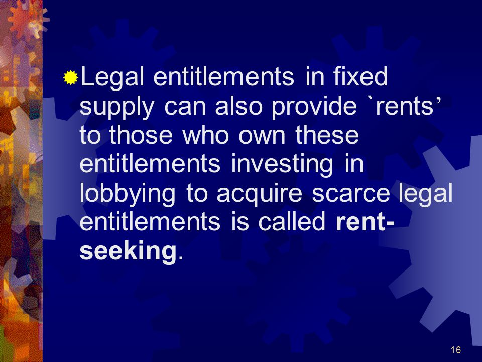 16  Legal entitlements in fixed supply can also provide `rents ' to those who own these entitlements investing in lobbying to acquire scarce legal entitlements is called rent- seeking.