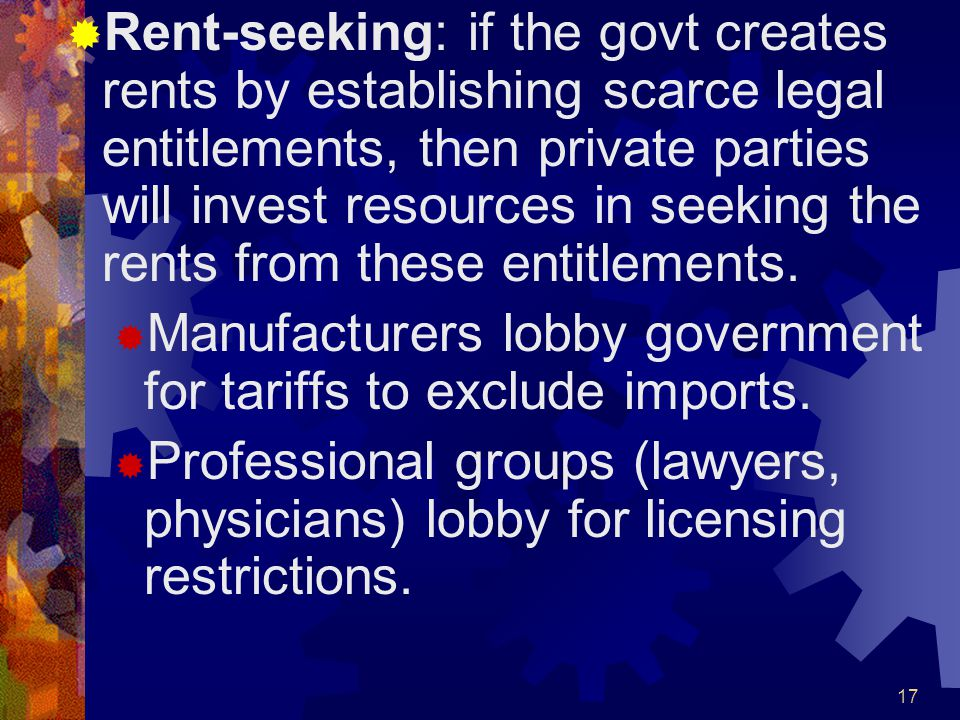 17  Rent-seeking: if the govt creates rents by establishing scarce legal entitlements, then private parties will invest resources in seeking the rents from these entitlements.