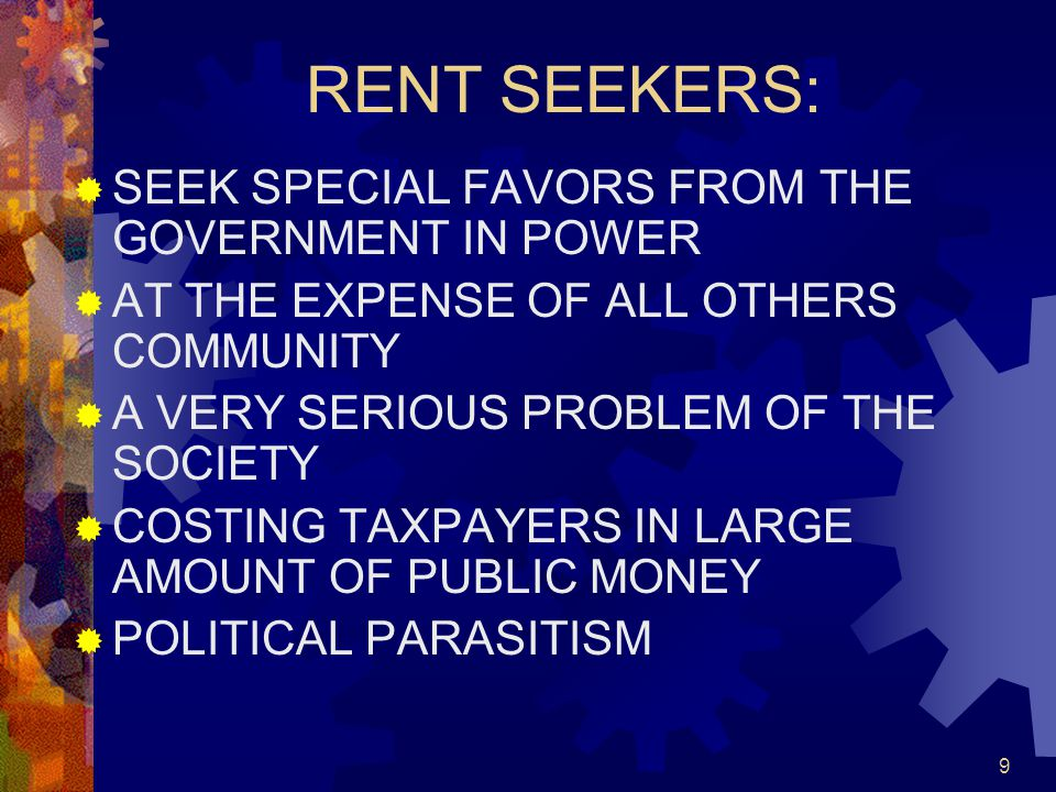 9 RENT SEEKERS:  SEEK SPECIAL FAVORS FROM THE GOVERNMENT IN POWER  AT THE EXPENSE OF ALL OTHERS COMMUNITY  A VERY SERIOUS PROBLEM OF THE SOCIETY  COSTING TAXPAYERS IN LARGE AMOUNT OF PUBLIC MONEY  POLITICAL PARASITISM