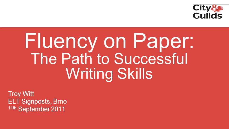 Fluency on Paper: The Path to Successful Writing Skills Troy Witt ELT Signposts, Brno 11th September 2011