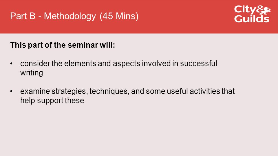 Part B - Methodology (45 Mins) This part of the seminar will: consider the elements and aspects involved in successful writing examine strategies, techniques, and some useful activities that help support these