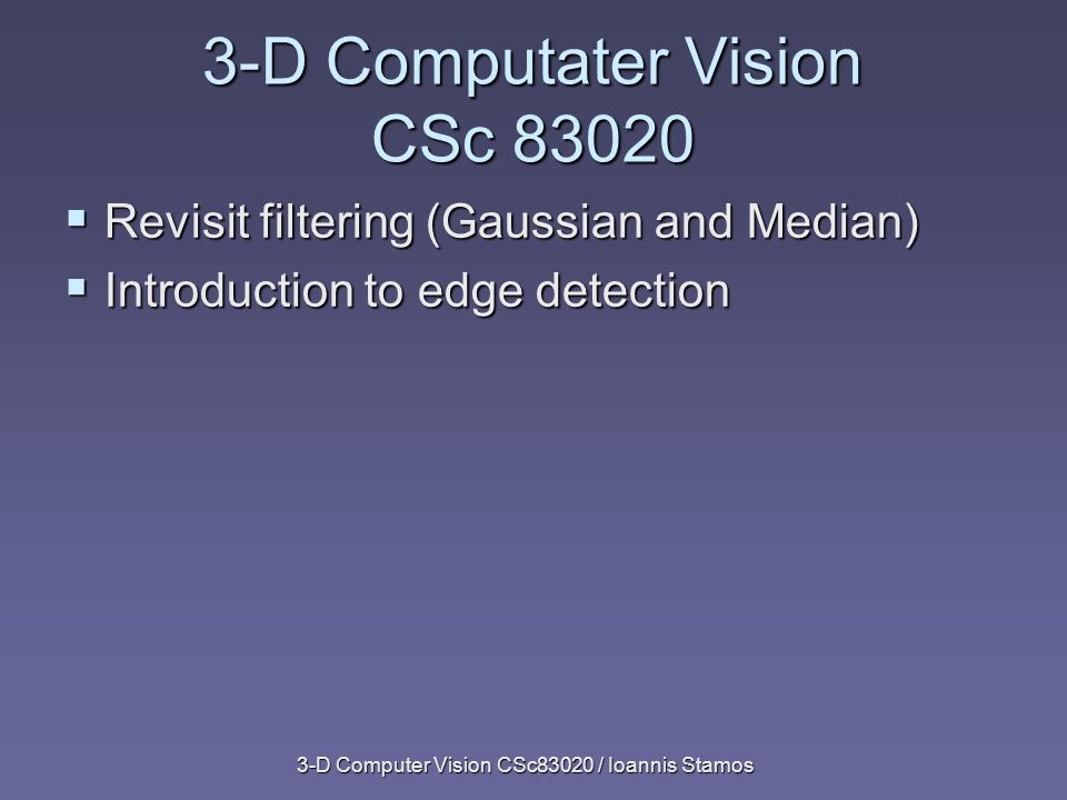 3-D Computer Vision CSc83020 / Ioannis Stamos Squared Gradient x y