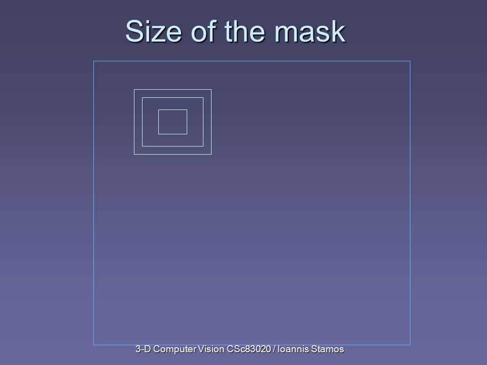 3-D Computer Vision CSc83020 / Ioannis Stamos Size of the mask