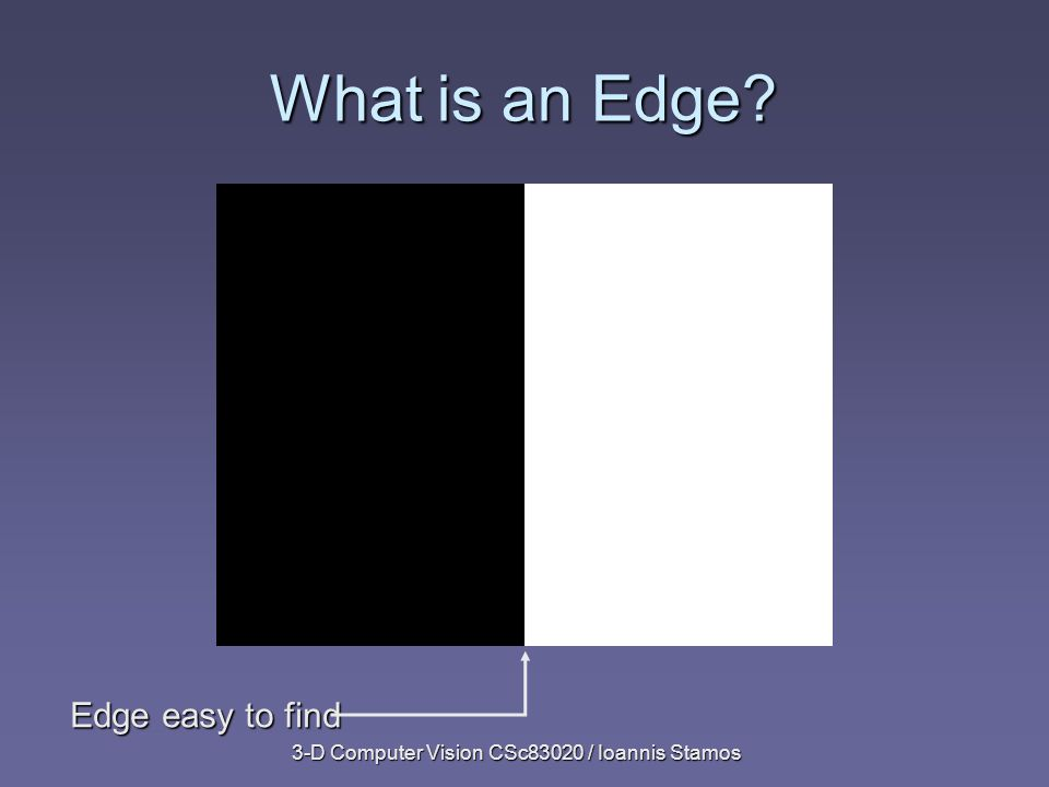 3-D Computer Vision CSc83020 / Ioannis Stamos What is an Edge Edge easy to find