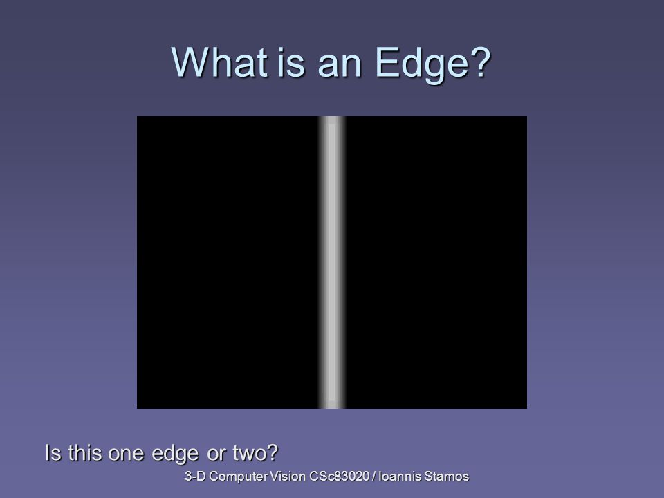 3-D Computer Vision CSc83020 / Ioannis Stamos What is an Edge Is this one edge or two