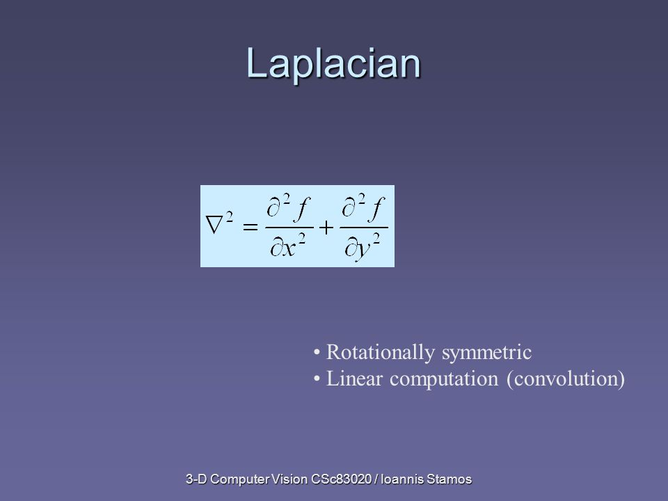 3-D Computer Vision CSc83020 / Ioannis Stamos Laplacian Rotationally symmetric Linear computation (convolution)
