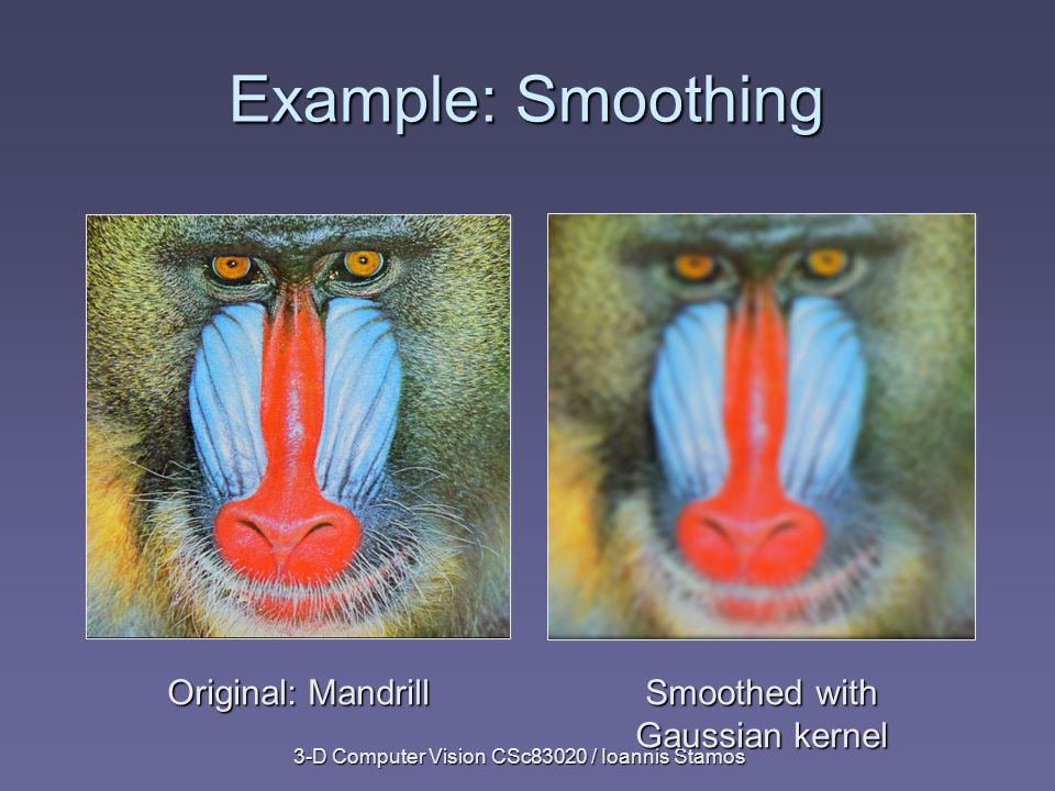3-D Computer Vision CSc83020 / Ioannis Stamos Example: Smoothing Original: Mandrill Smoothed with Gaussian kernel