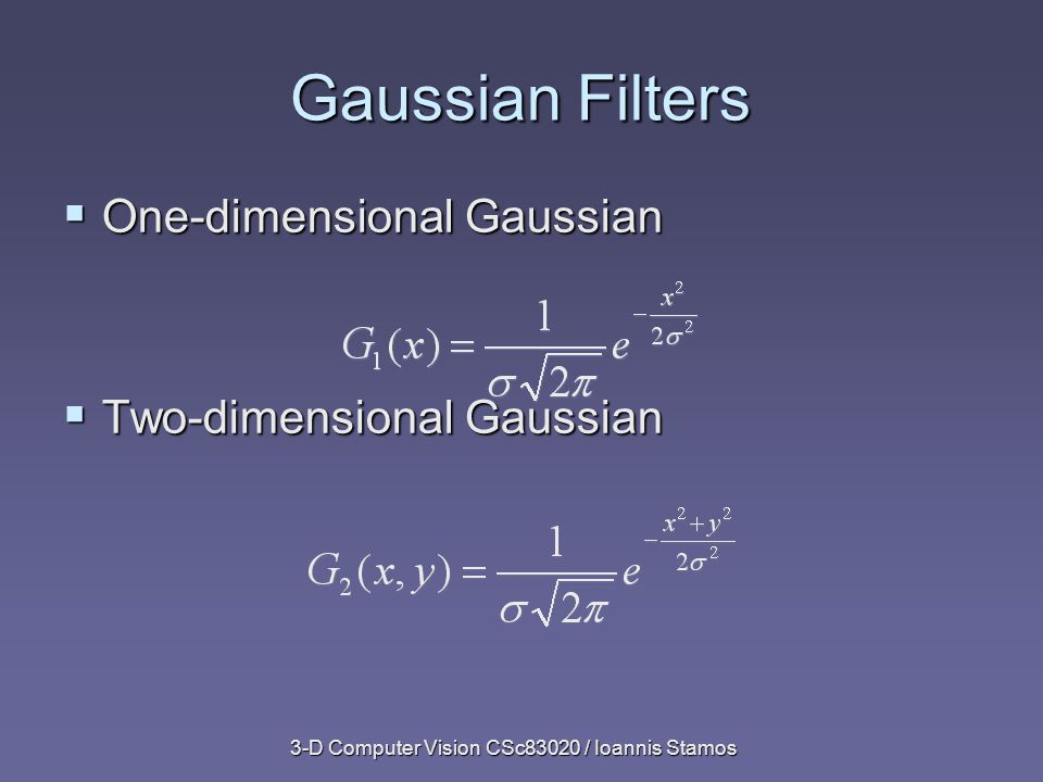 3-D Computer Vision CSc83020 / Ioannis Stamos Gaussian Filters  One-dimensional Gaussian  Two-dimensional Gaussian