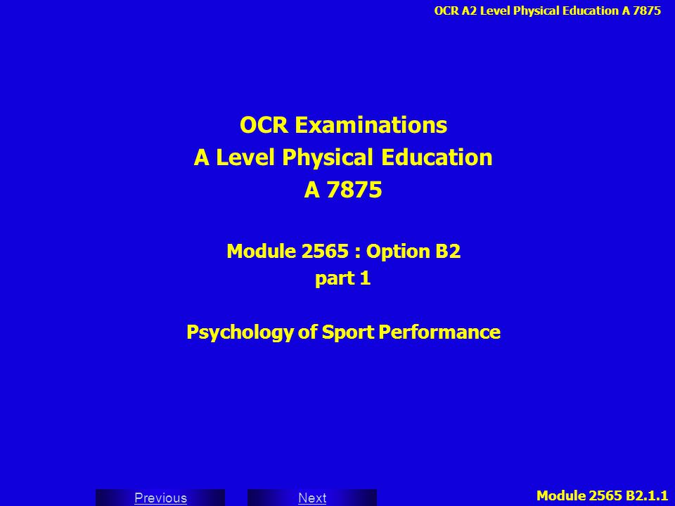 OCR A2 Level Physical Education A 7875 Next Previous Module 2565 B2.1.2 INDEX 27 - MOTIVES AND MOTIVATORS 28 - INTRINSIC AND EXTRINSIC MOTIVATION 29 - EXTRINSIC REWARDS AND INTRINSIC SOURCES 30 - MAJOR MOTIVES 31 - THE EFFECTIVENESS OF EXTRINSIC MOTIVATION DISADVANTAGES / EXPLANATIONS / APPLICATION 32 - DEVELOPING AND ENHANCING MOTIVATION 33 - ACHIEVEMENT MOTIVATION - NACH / NAF 34 - ACHIEVEMENT MOTIVATION - PERSONALITY COMPONENTS 35 - ACHIEVEMENT MOTIVATION - SITUATIONAL FACTORS 36 - AROUSAL AND DRIVE THEORY RETICULAR ACTIVATING SYSTEM 37 - INVERTED U THEORY - OPTIMUM AROUSAL 38 - CATASTROPHE THEORY 39 - GROUPS 40 - STEINER'S MODEL 41 - SOCIAL LOAFING, INTERACTION AND COHESION 42 - COHESION - CARRON's CONCEPTUAL MODEL 43 - LEADERSHIP - NATURE / NURTURE 44 - FACTORS AFFECTING LEADER EFFECTIVENESS 45 - LEADERSHIP STYLE - FIEDLER'S CONTINGENCY THEORY CHELLADURAI CONTINUUM 46 - SITUATIONAL FACTORS - TASK / PERSON CENTRED 47 - MEMBER'S CHARACTERISTICS 48 - CHELLADURAI'S MULTIDIMENSIONAL MODEL 49 - CHELLADURAI'S FIVE TYPES OF LEADER BEHAVIOUR 50 - MENTAL PREPARATION FOR SPORT PERFORMANCE 51 - GOAL SETTING - GOAL STRUCTURE 52 - SMARTER GOALS (NCF) Index 3 - PERSONALITY 4 - THEORIES OF PERSONALITY- TRAIT - CATTELL - EYSENCK 5 - EYSENCK'S PERSONALITY TRAIT DIMENSIONS 6 - THEORIES OF PERSONALITY - SOCIAL LEARNING BANDURA / VICARIOUS CONDITIONING 7 - THEORIES OF PERSONALITY - INTERACTIONIST - LEWIN 8 - THEORIES OF PERSONALITY - TYPE A / TYPE B 9 - STRUCTURE OF PERSONALITY - MARTENS 10 - PERSONALITY STRUCTURE - HOLLANDER PSYCHOLOGICAL CORE / TYPICAL RESPONSES 11 - EYSENCK AND CATTELL'S HIERARCHICAL MODEL 12 - SHELDON'S SOMATOPERSONALITY TYPOLOGY SOMATOTYPE / PERSONALITY TYPE 13 - MEASUREMENT OF PERSONALITY INTERVIEWS / QUESTIONNAIRES / OBSERVATION 14 - THE STRUCTURE OF CATTELL'S 16PF QUESTIONNAIRE 15 - PROFILE OF MOOD STATES (POMS) MOODS / ICEBERG PROFILE 16 - THE SELF-CONCEPT - SELF-ESTEEM 17 - STRUCTURE OF SELF-CONCEPT 18 - FACTORS WHICH INFLUENCE SELF-CONCEPT OBJECTIVE SOURCES / SUBJECTIVE PERCEPTIONS 19 - THE SELF-CONCEPT WHEEL 20 - ATTITUDES IN SPORT 21 - FORMATION OF ATTITUDES 22 - COMPONENTS OF ATTITUDE - THE TRIADIC MODEL COGNITIVE / AFFECTIVE / BEHAVIOURAL 23 - PREJUDICE AND SPORT STEREOTYPES NEGATIVE STEREOTYPES 24 - POSITIVE AND NEGATIVE ATTITUDES TO SPORT 25 - ATTITUDE CHANGE BY PERSUASION AND COGNITIVE DISSONANCE - PERSUASIVE COMMUNICATION 26 - MEASUREMENT OF ATTITUDES OBSERVATION / PHYSIOLOGICAL TESTS / QUESTIONNAIRES