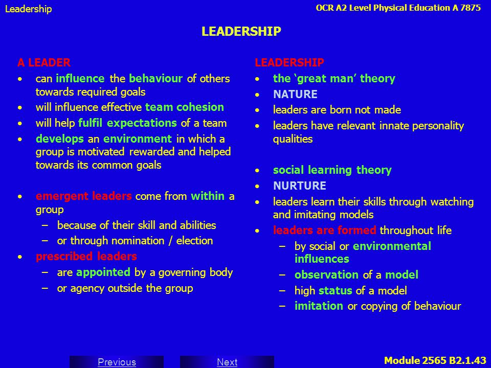 OCR A2 Level Physical Education A 7875 Next Previous Module 2565 B2.1.43 LEADERSHIP A LEADER can influence the behaviour of others towards required go