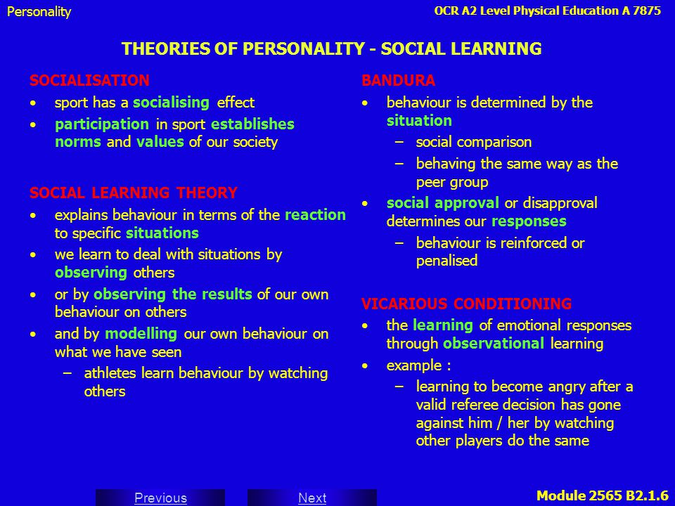 OCR A2 Level Physical Education A 7875 Next Previous Module 2565 B2.1.7 THEORIES OF PERSONALITY - INTERACTIONIST INTERACTIONIST THEORIES traits determine behaviour but can be modified by situations –traits –situations –behaviour LEWIN behaviour is a function of both the person (personality P) and the environment (E) B = f(P,E) Personality