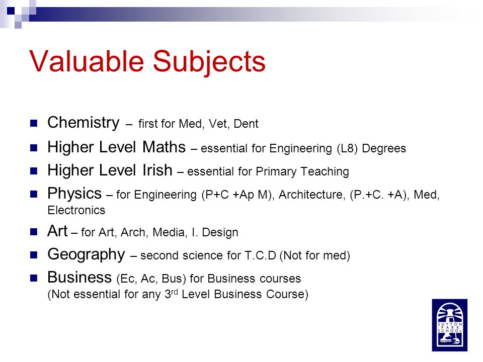 Valuable Subjects Chemistry – first for Med, Vet, Dent Higher Level Maths – essential for Engineering (L8) Degrees Higher Level Irish – essential for