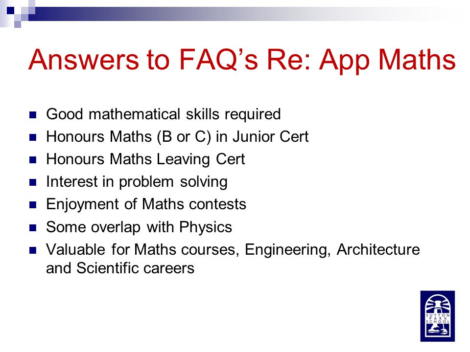 Answers to FAQ's Re: App Maths Good mathematical skills required Honours Maths (B or C) in Junior Cert Honours Maths Leaving Cert Interest in problem