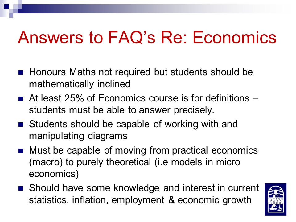Answers to FAQ's Re: Economics Honours Maths not required but students should be mathematically inclined At least 25% of Economics course is for defin