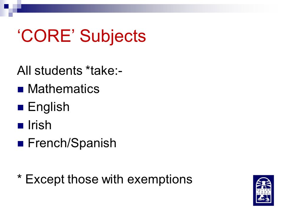 'CORE' Subjects All students *take:- Mathematics English Irish French/Spanish * Except those with exemptions