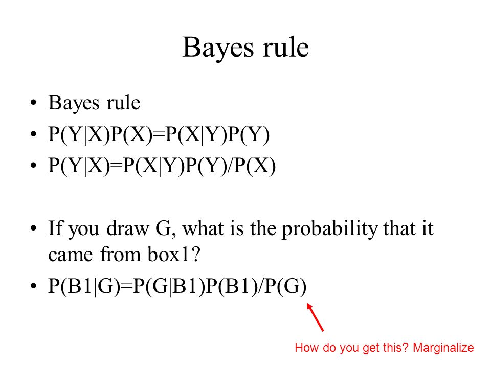 Bayes rule P(Y|X)P(X)=P(X|Y)P(Y) P(Y|X)=P(X|Y)P(Y)/P(X) If you draw G, what is the probability that it came from box1.