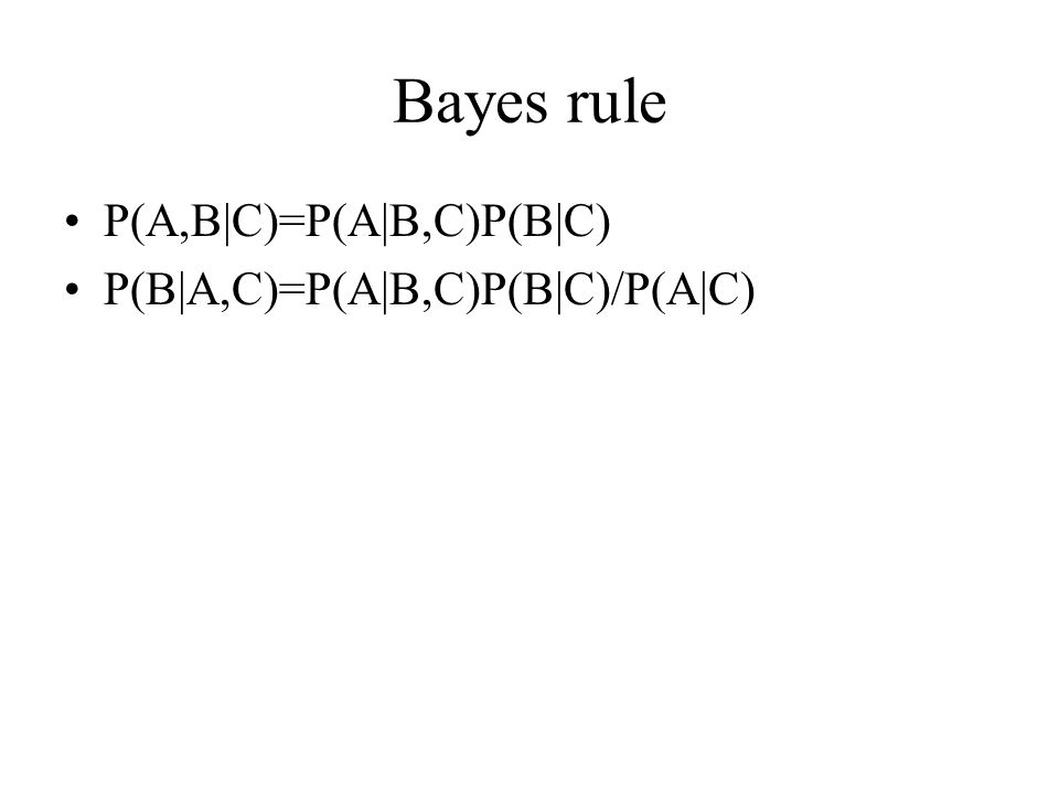 Bayes rule P(A,B|C)=P(A|B,C)P(B|C) P(B|A,C)=P(A|B,C)P(B|C)/P(A|C)
