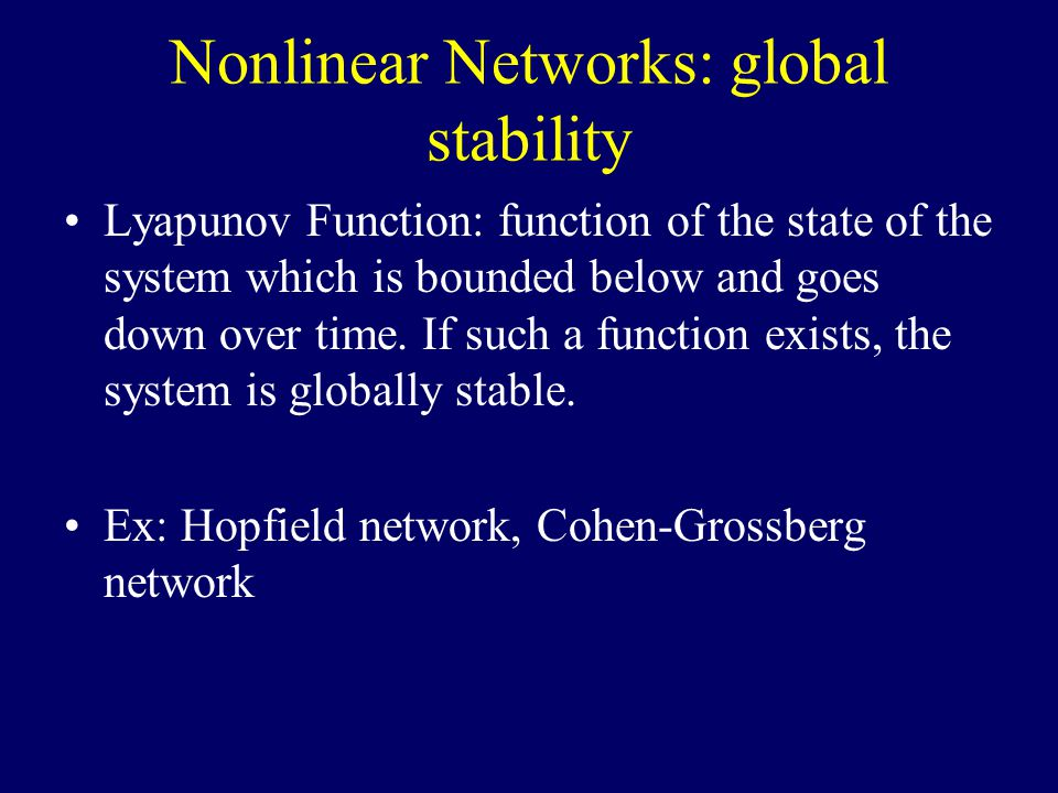 Nonlinear Networks: global stability Lyapunov Function: function of the state of the system which is bounded below and goes down over time.