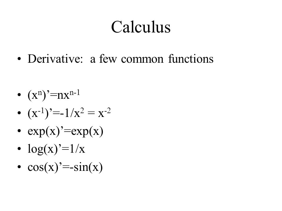 Calculus Derivative: a few common functions (x n )'=nx n-1 (x -1 )'=-1/x 2 = x -2 exp(x)'=exp(x) log(x)'=1/x cos(x)'=-sin(x)