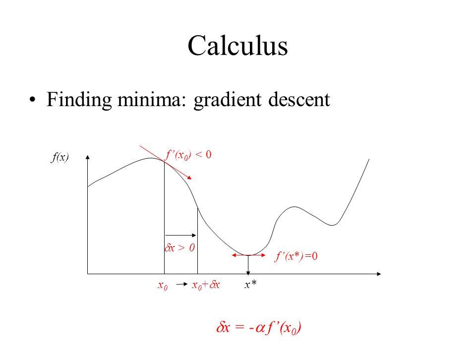 Calculus Finding minima: gradient descent f(x) f'(x 0 ) < 0 x0x0 x* x0+xx0+x  x > 0 f'(x*)=0  x = -  f'(x 0 )