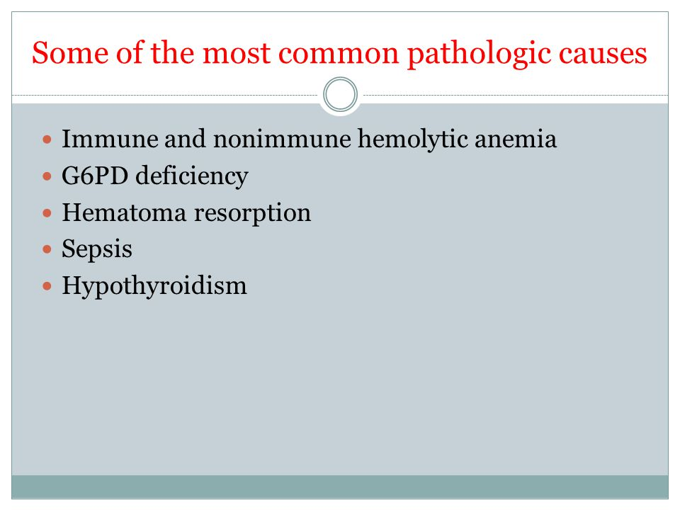Some of the most common pathologic causes Immune and nonimmune hemolytic anemia G6PD deficiency Hematoma resorption Sepsis Hypothyroidism