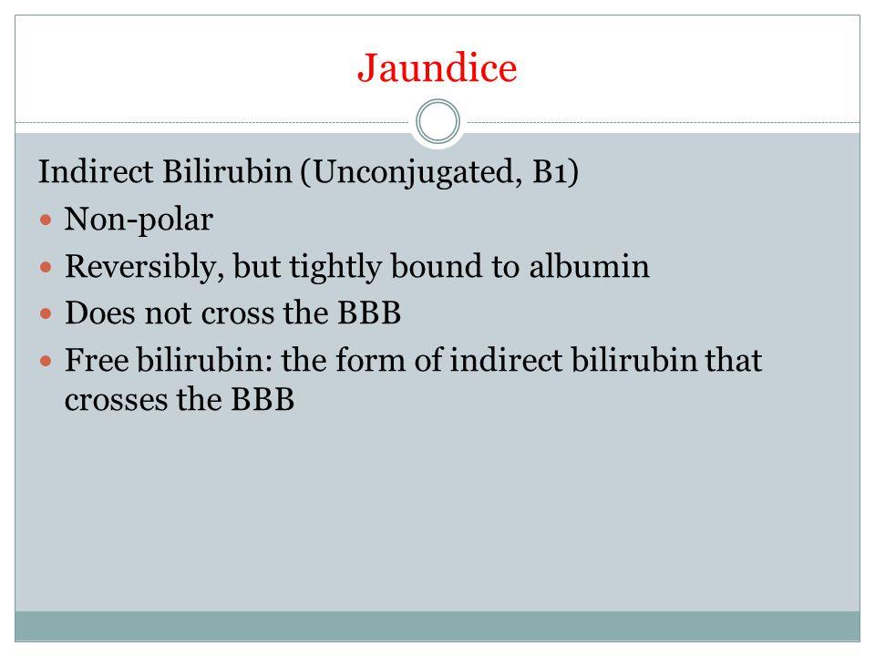 Jaundice Indirect Bilirubin (Unconjugated, B1) Non-polar Reversibly, but tightly bound to albumin Does not cross the BBB Free bilirubin: the form of indirect bilirubin that crosses the BBB