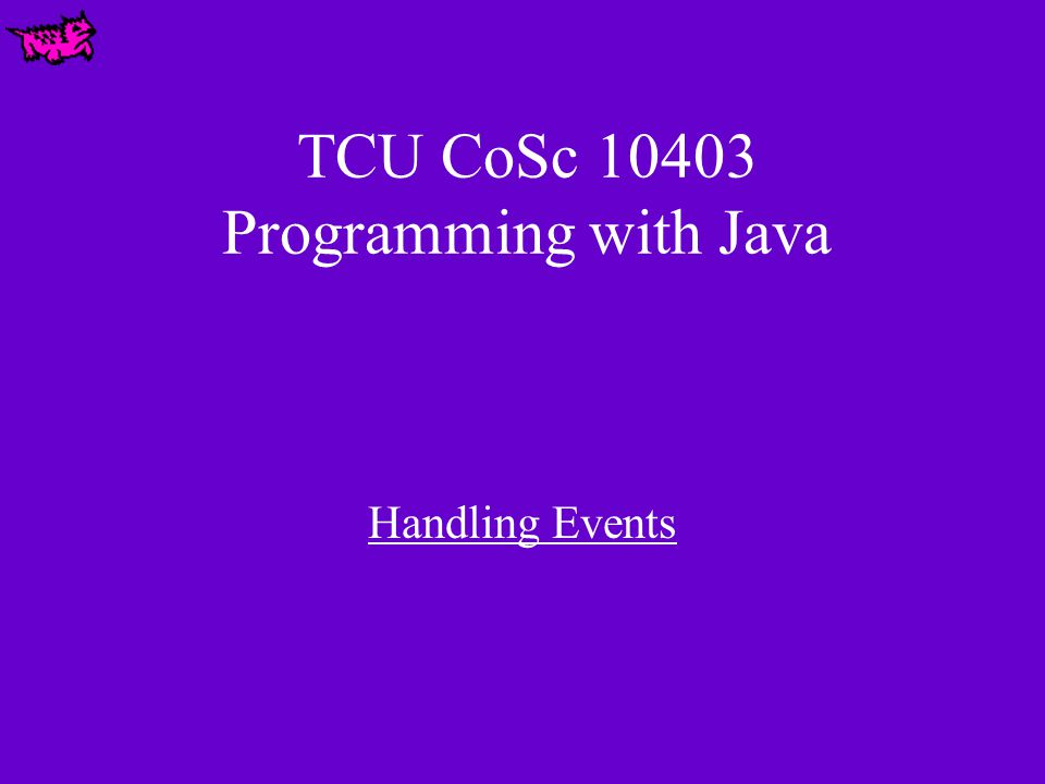 TCU CoSc 10403 Programming with Java Handling Events