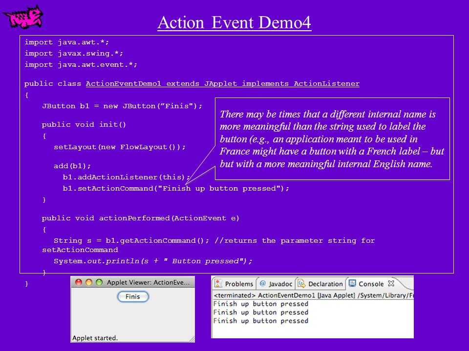 Action Event Demo4 import java.awt.*; import javax.swing.*; import java.awt.event.*; public class ActionEventDemo1 extends JApplet implements ActionListener { JButton b1 = new JButton( Finis ); public void init() { setLayout(new FlowLayout()); add(b1); b1.addActionListener(this); b1.setActionCommand( Finish up button pressed ); } public void actionPerformed(ActionEvent e) { String s = b1.getActionCommand(); //returns the parameter string for setActionCommand System.out.println(s + Button pressed ); } There may be times that a different internal name is more meaningful than the string used to label the button (e.g., an application meant to be used in France might have a button with a French label – but but with a more meaningful internal English name.