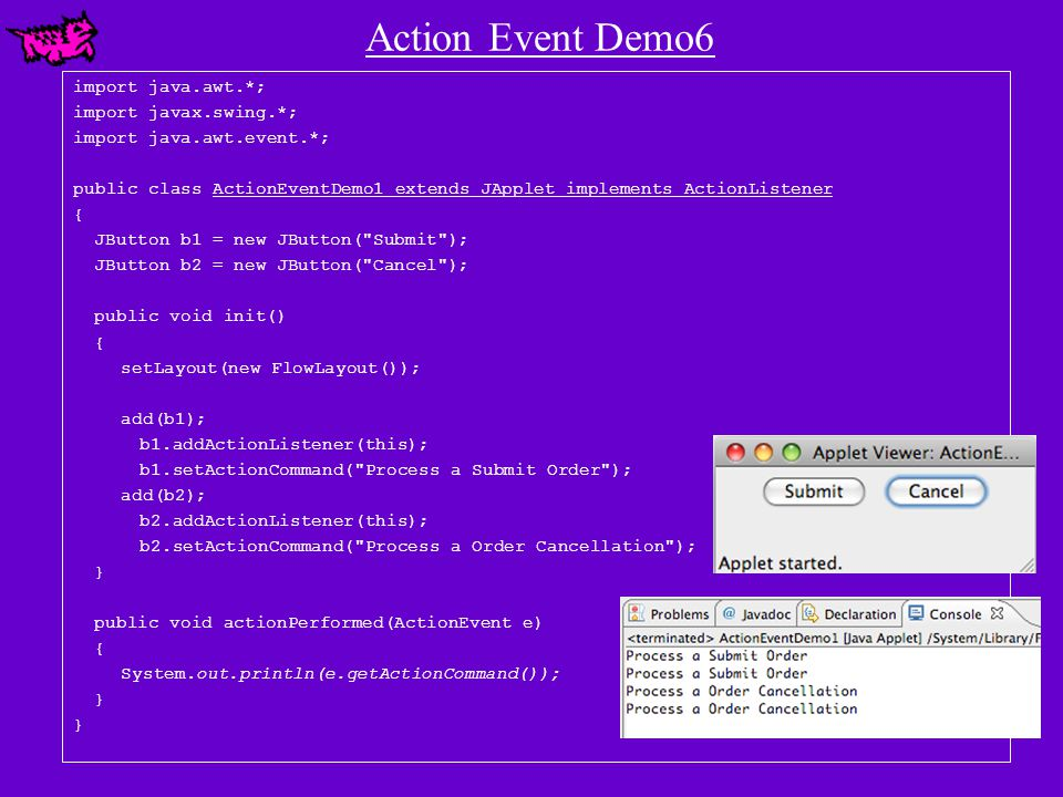 Action Event Demo6 import java.awt.*; import javax.swing.*; import java.awt.event.*; public class ActionEventDemo1 extends JApplet implements ActionListener { JButton b1 = new JButton( Submit ); JButton b2 = new JButton( Cancel ); public void init() { setLayout(new FlowLayout()); add(b1); b1.addActionListener(this); b1.setActionCommand( Process a Submit Order ); add(b2); b2.addActionListener(this); b2.setActionCommand( Process a Order Cancellation ); } public void actionPerformed(ActionEvent e) { System.out.println(e.getActionCommand()); }
