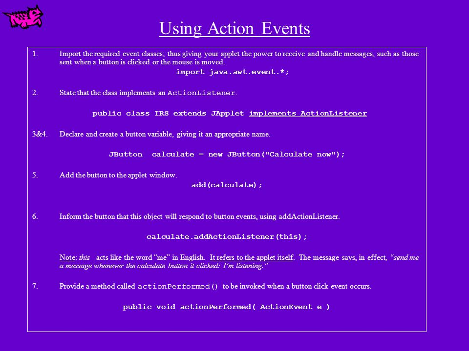 Using Action Events 1.Import the required event classes; thus giving your applet the power to receive and handle messages, such as those sent when a button is clicked or the mouse is moved.