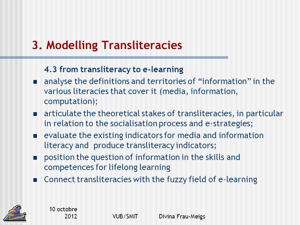 10 octobre 2012VUB/SMIT Divina Frau-Meigs 3. Modelling Transliteracies 4.3 from transliteracy to e-learning analyse the definitions and territories of
