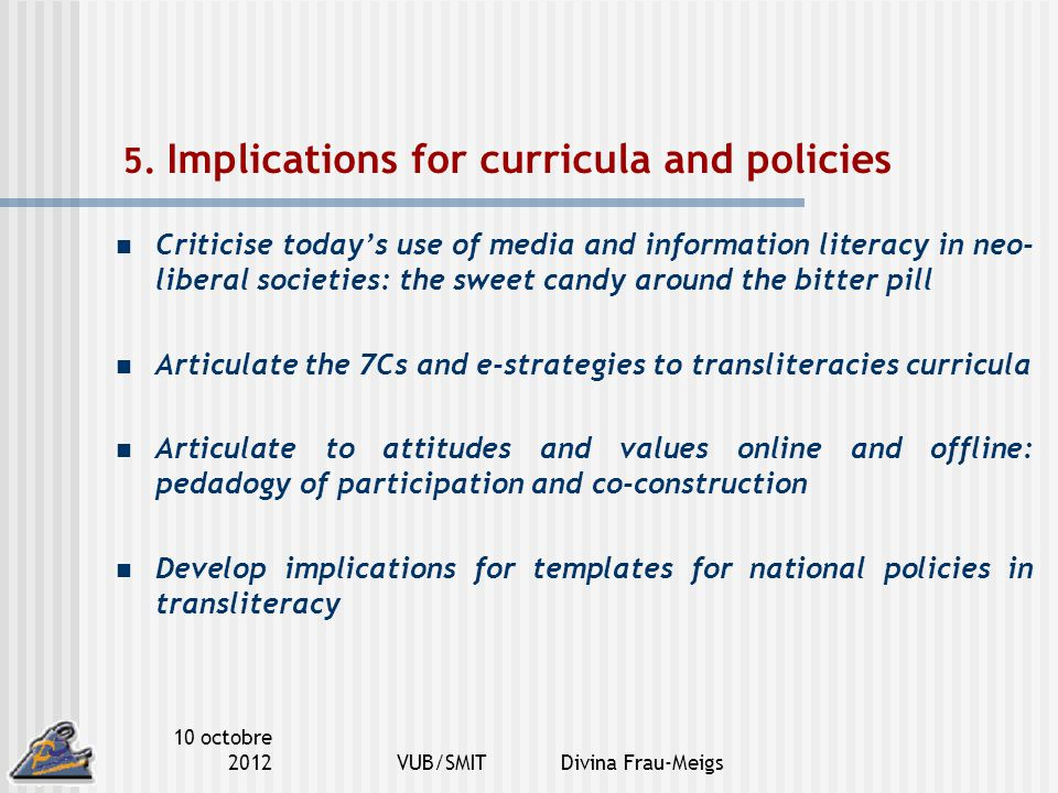 10 octobre 2012VUB/SMIT Divina Frau-Meigs 5. Implications for curricula and policies Criticise today's use of media and information literacy in neo- l