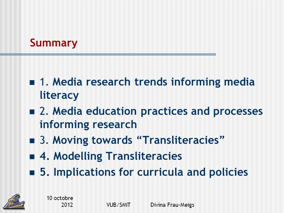 10 octobre 2012VUB/SMIT Divina Frau-Meigs Summary 1. Media research trends informing media literacy 2. Media education practices and processes informi