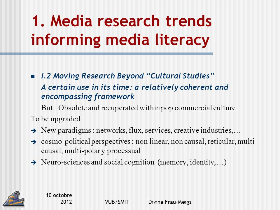 "10 octobre 2012VUB/SMIT Divina Frau-Meigs 1. Media research trends informing media literacy I.2 Moving Research Beyond ""Cultural Studies"" A certain us"