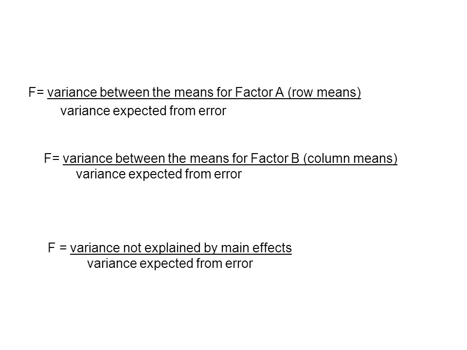 F= variance between the means for Factor A (row means) variance expected from error F= variance between the means for Factor B (column means) variance expected from error F = variance not explained by main effects variance expected from error