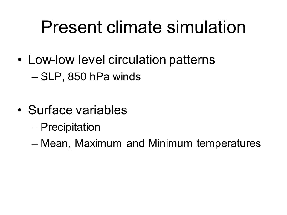 Present climate simulation Low-low level circulation patterns –SLP, 850 hPa winds Surface variables –Precipitation –Mean, Maximum and Minimum temperatures