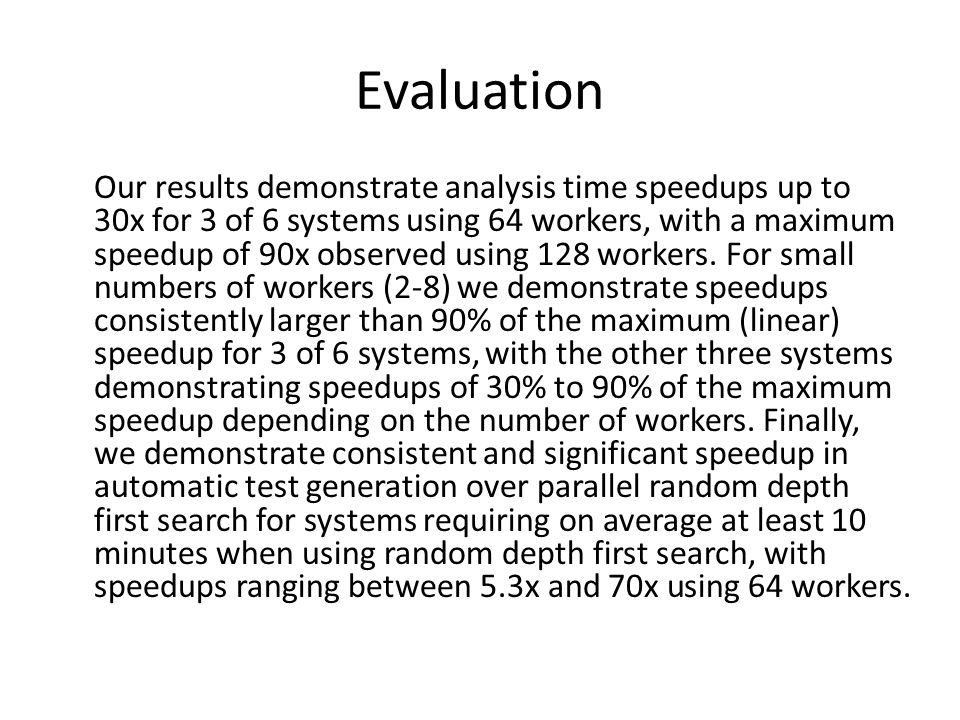 Evaluation Our results demonstrate analysis time speedups up to 30x for 3 of 6 systems using 64 workers, with a maximum speedup of 90x observed using 128 workers.