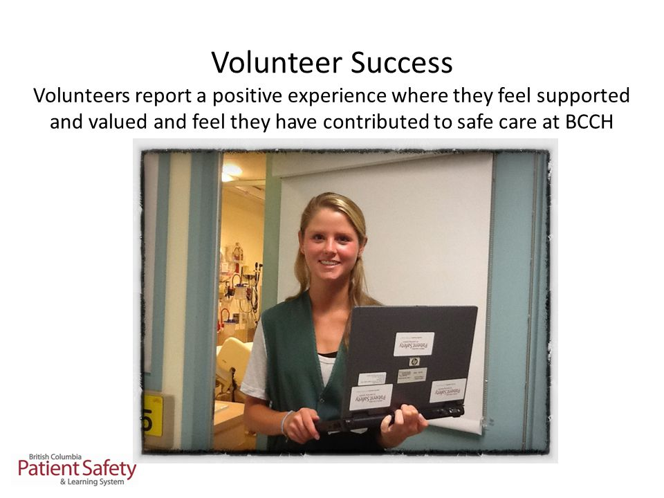 Volunteer Success Volunteers report a positive experience where they feel supported and valued and feel they have contributed to safe care at BCCH
