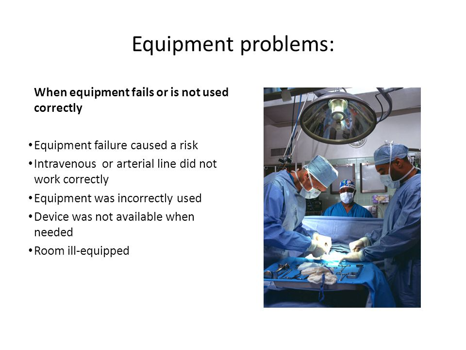Equipment problems: When equipment fails or is not used correctly Equipment failure caused a risk Intravenous or arterial line did not work correctly Equipment was incorrectly used Device was not available when needed Room ill-equipped