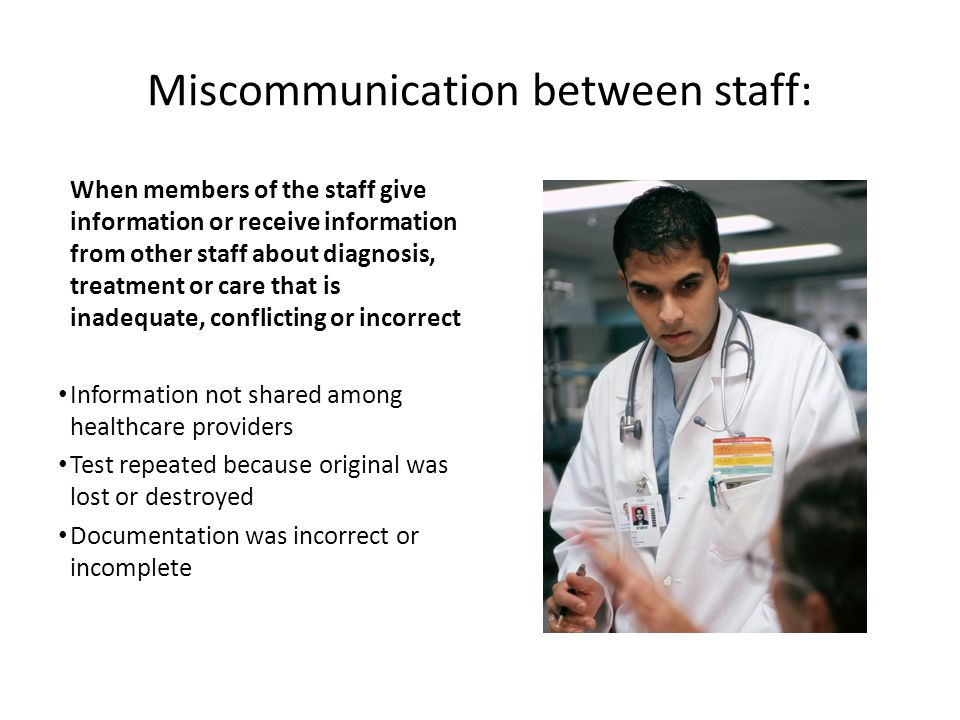 Miscommunication between staff: When members of the staff give information or receive information from other staff about diagnosis, treatment or care that is inadequate, conflicting or incorrect Information not shared among healthcare providers Test repeated because original was lost or destroyed Documentation was incorrect or incomplete