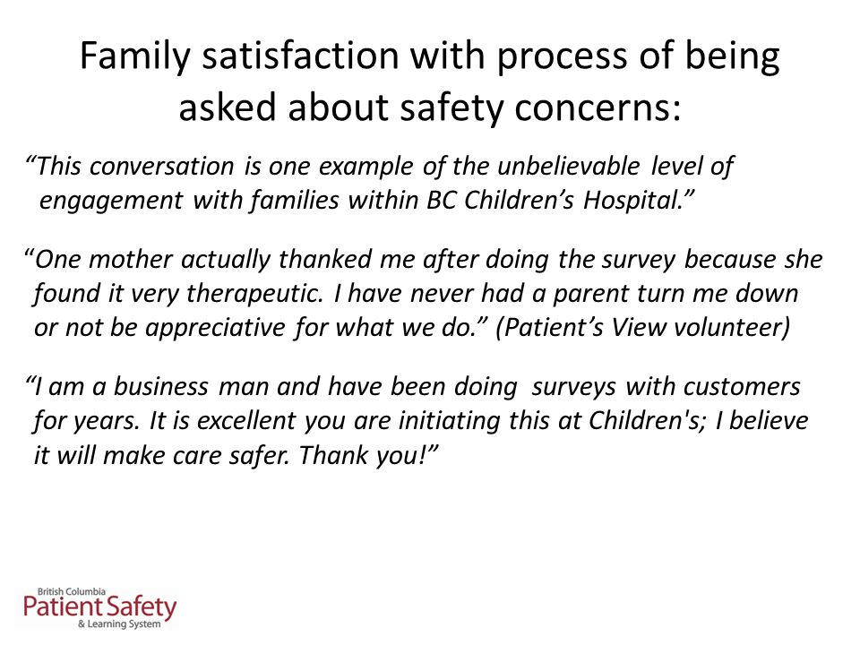 Family satisfaction with process of being asked about safety concerns: This conversation is one example of the unbelievable level of engagement with families within BC Children's Hospital. One mother actually thanked me after doing the survey because she found it very therapeutic.