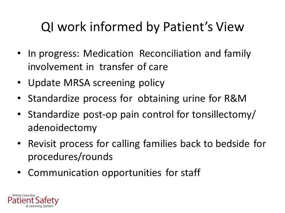 QI work informed by Patient's View In progress: Medication Reconciliation and family involvement in transfer of care Update MRSA screening policy Standardize process for obtaining urine for R&M Standardize post-op pain control for tonsillectomy/ adenoidectomy Revisit process for calling families back to bedside for procedures/rounds Communication opportunities for staff